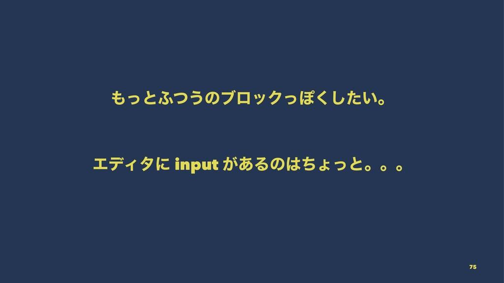 ͬͱ;ͭ͏ͷϒϩοΫͬΆ͍ͨ͘͠ɻ ΤσΟλʹ input ͕͋Δͷͪΐͬͱɻɻɻ 75