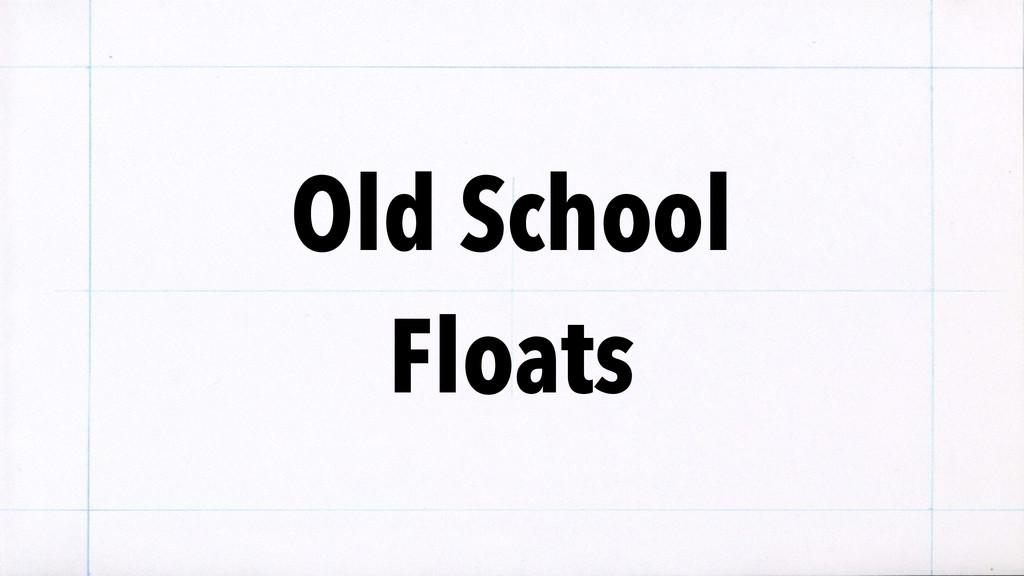 Old School Floats
