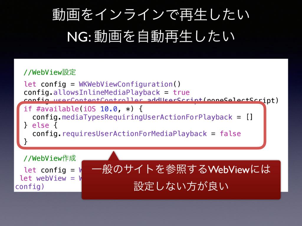 ಈըΛΠϯϥΠϯͰ࠶ੜ͍ͨ͠ NG: ಈըΛࣗಈ࠶ੜ͍ͨ͠ //WebViewઃఆ let c...