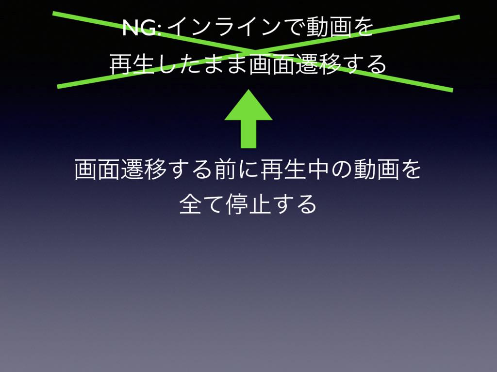 ը໘ભҠ͢Δલʹ࠶ੜதͷಈըΛ શͯఀࢭ͢Δ NG: ΠϯϥΠϯͰಈըΛ ࠶ੜͨ͠··ը໘ભҠ...