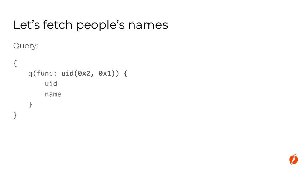 Let's fetch people's names Query: { q(func: uid...