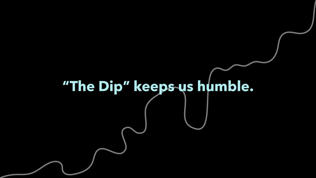 """The Dip"" keeps us humble."