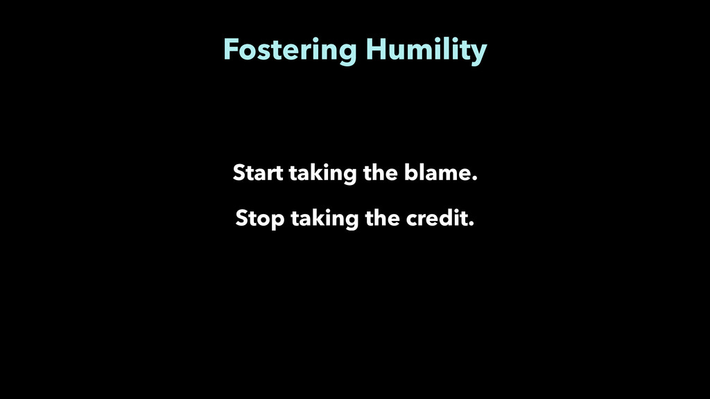 Fostering Humility Start taking the blame. Stop...