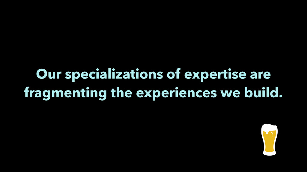 Our specializations of expertise are fragmentin...