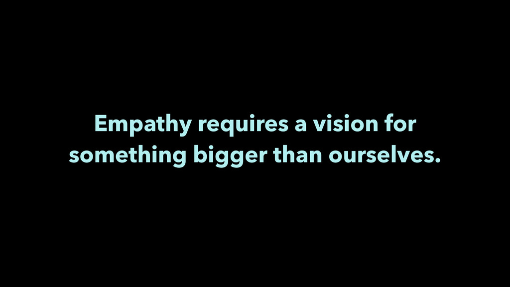 Empathy requires a vision for something bigger ...