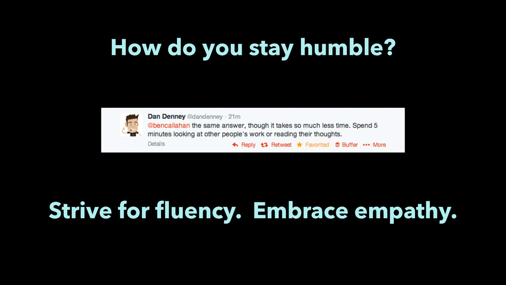 How do you stay humble? Strive for fluency. Embr...