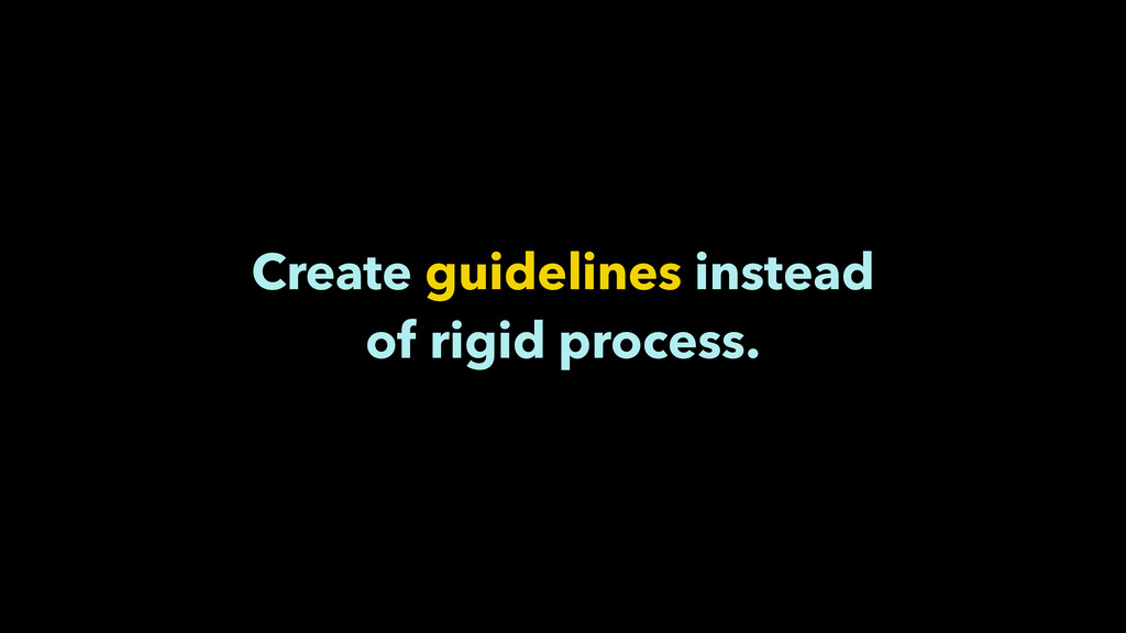 Create guidelines instead of rigid process.