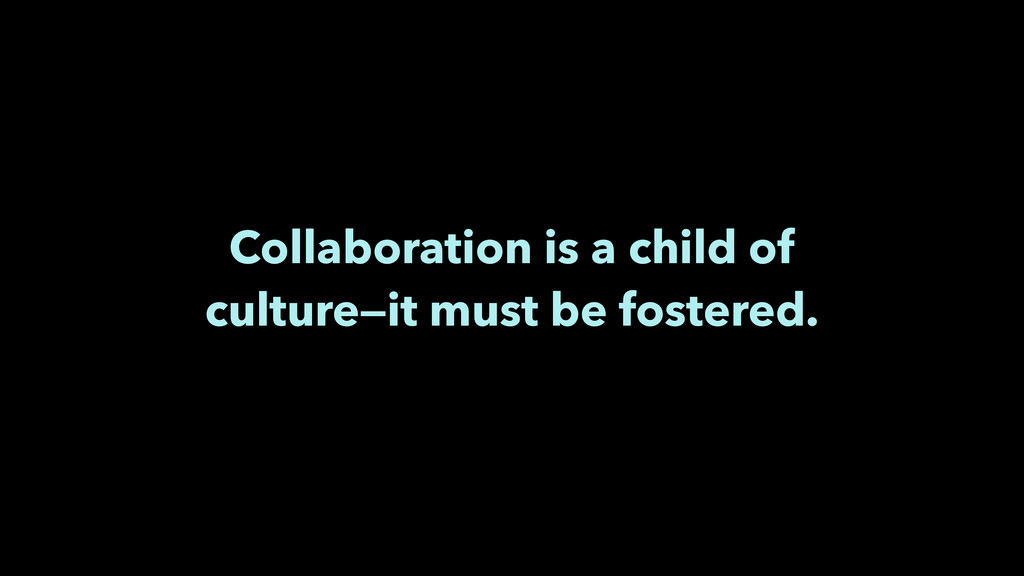 Collaboration is a child of culture—it must be ...