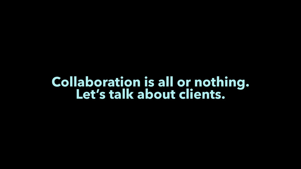 Collaboration is all or nothing. Let's talk abo...