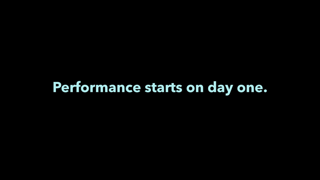 Performance starts on day one.