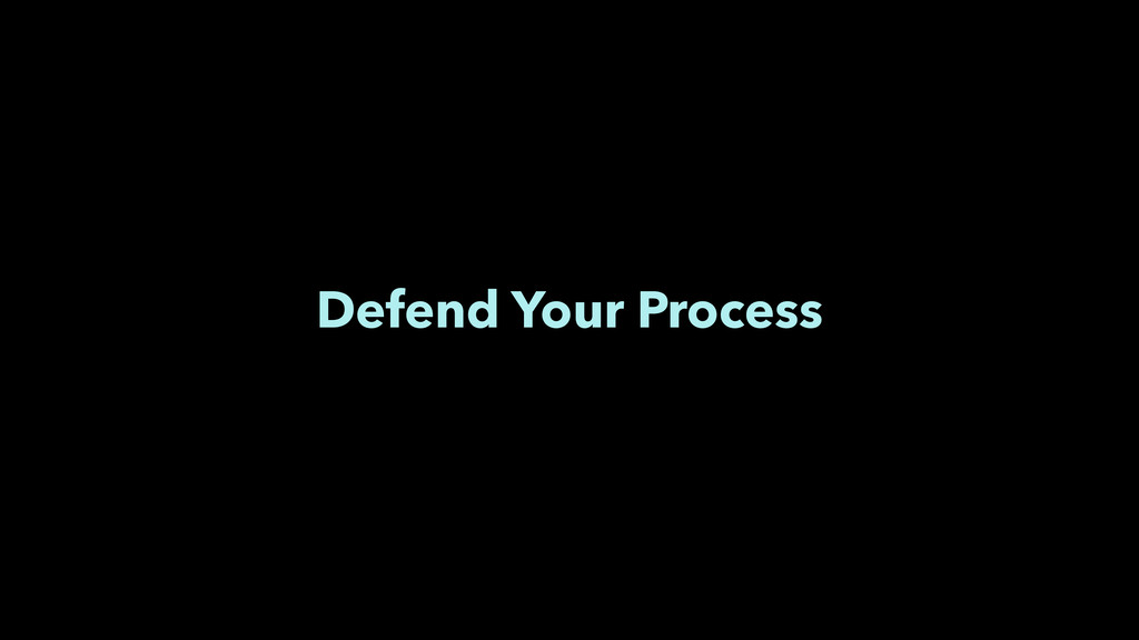 Defend Your Process