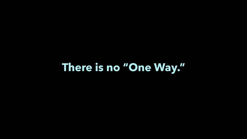 "There is no ""One Way."""