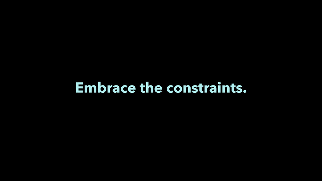 Embrace the constraints.