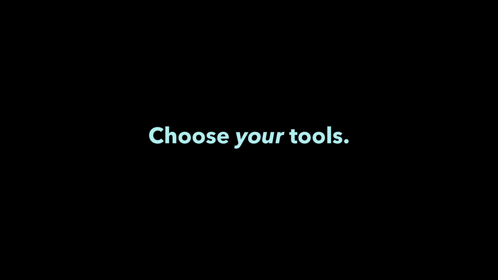 Choose your tools.