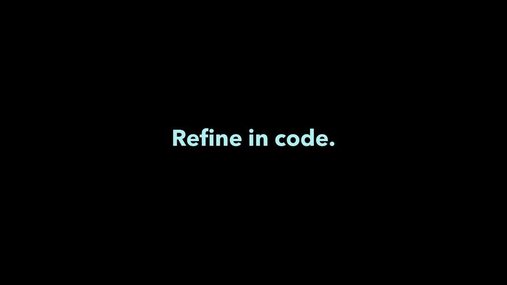 Refine in code.