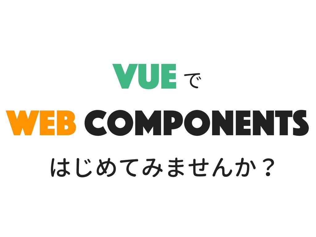 Vue Web components で はじめてみませんか?