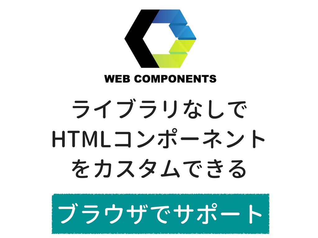 ライブラリなしで HTMLコンポーネント をカスタムできる ブラウザでサポート
