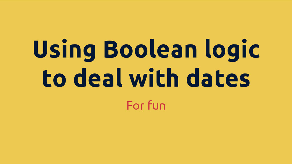 For fun Using Boolean logic to deal with dates