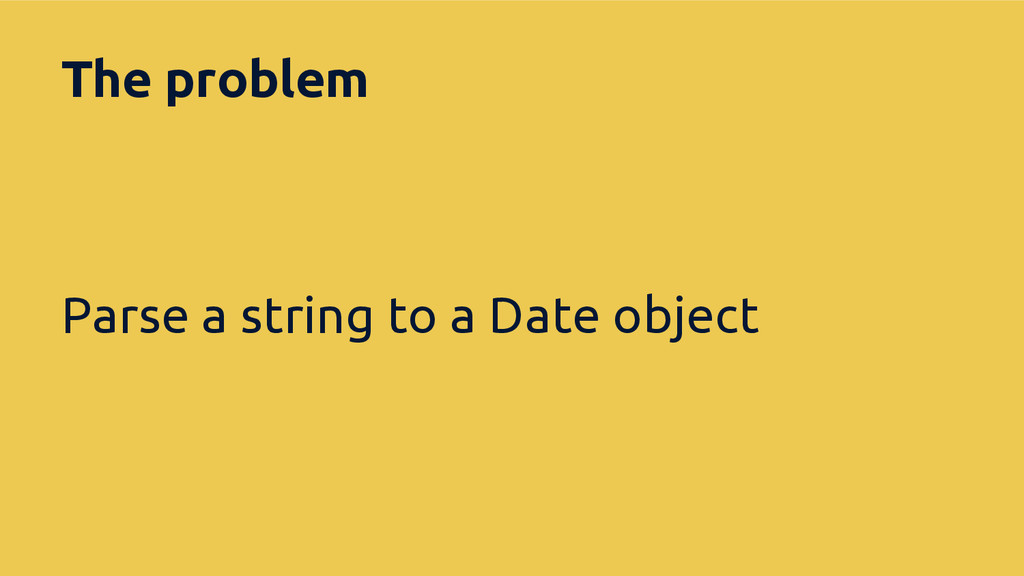 The problem Parse a string to a Date object