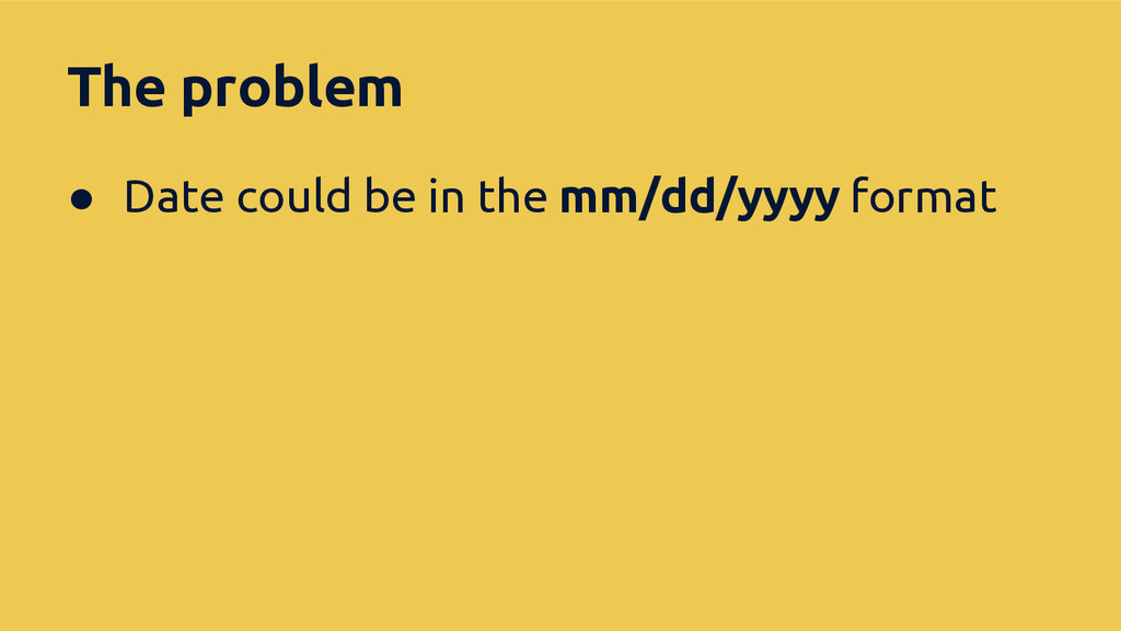 The problem ● Date could be in the mm/dd/yyyy f...