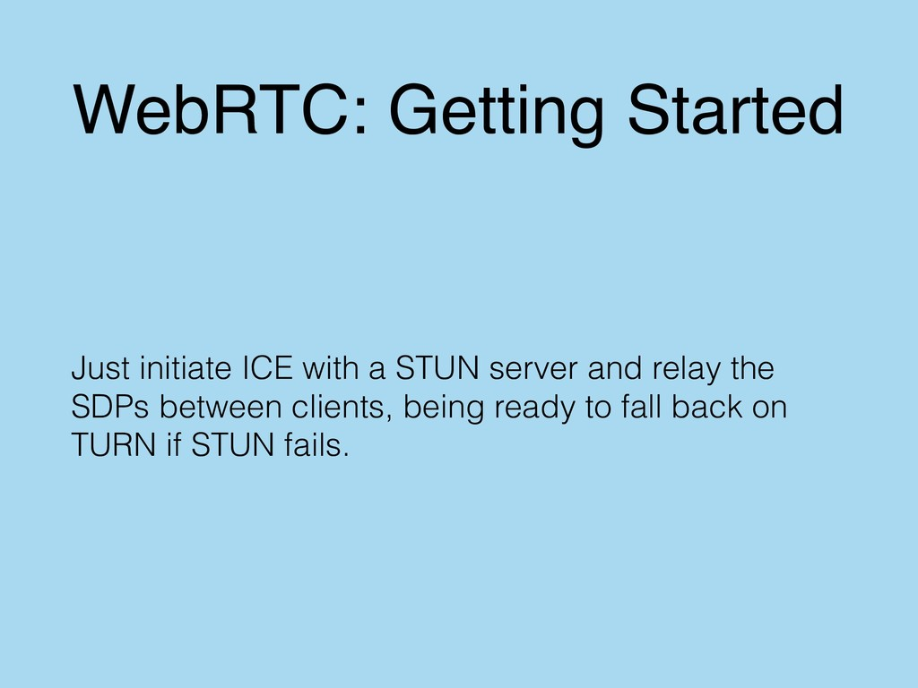WebRTC: Getting Started Just initiate ICE with ...