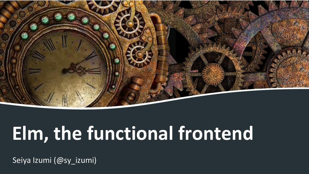 Elm, the functional frontend Seiya Izumi (@sy_i...