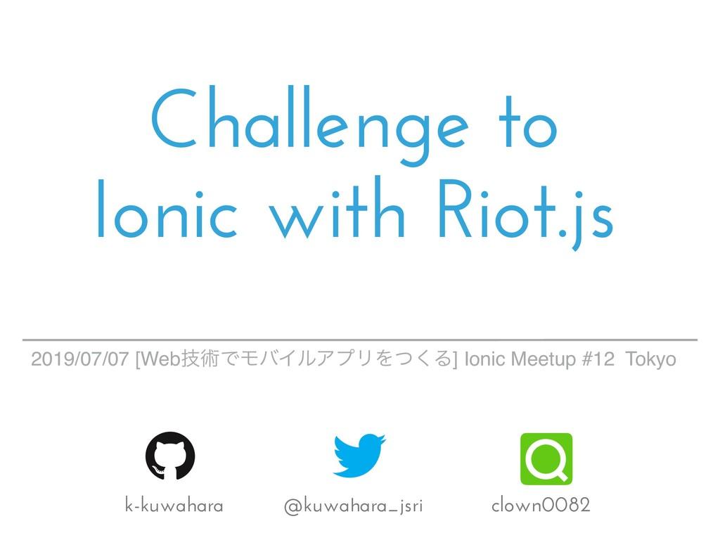 Challenge to Ionic with Riot.js k-kuwahara @kuw...