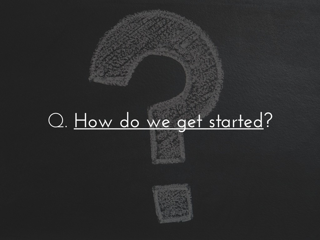 Q. How do we get started?