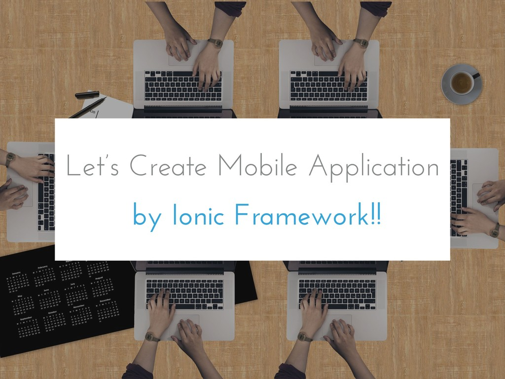 Let's Create Mobile Application by Ionic Framew...