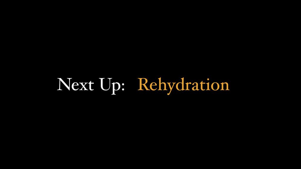 Next Up: Rehydration