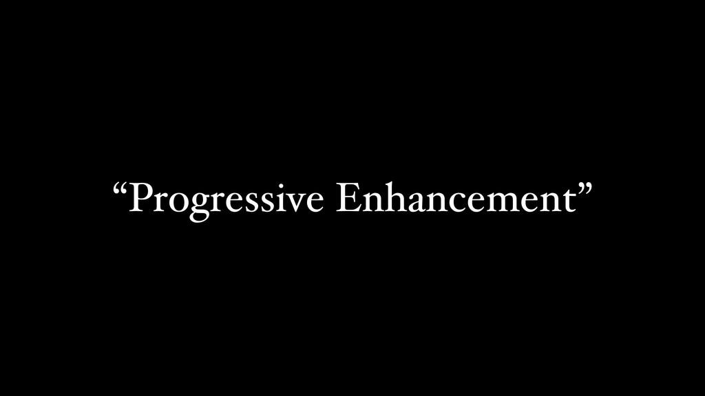 """Progressive Enhancement"""
