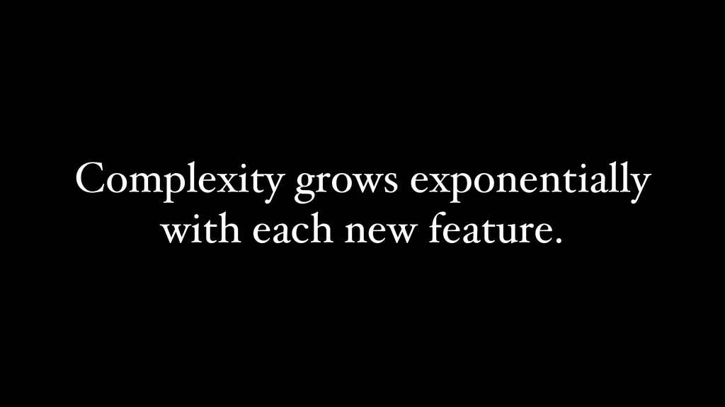 Complexity grows exponentially with each new fe...