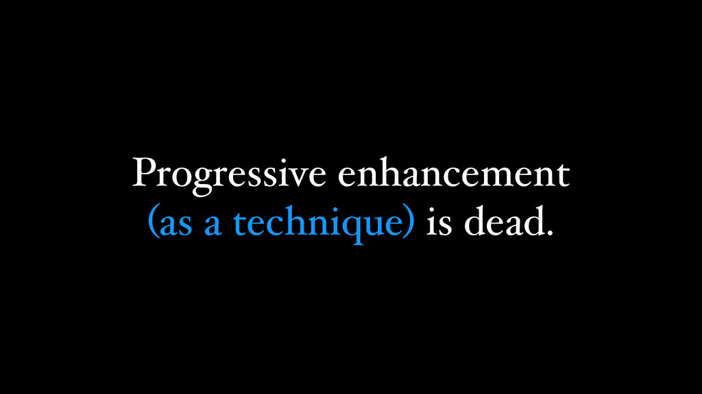 Progressive enhancement (as a technique) is dea...