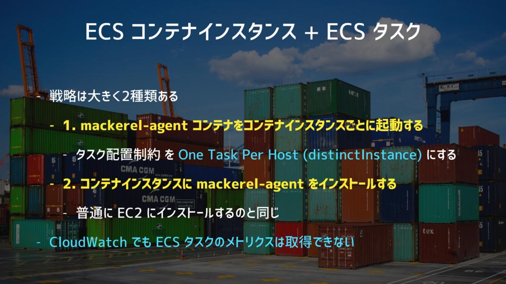 ECS コンテナインスタンス + ECS タスク - 戦略は大きく2種類ある - 1. mac...