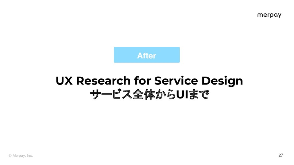 © Merpay, Inc. 27 After UX Research for Service...