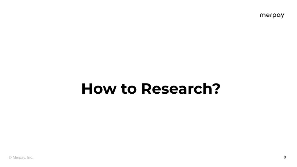 © Merpay, Inc. 8 How to Research?