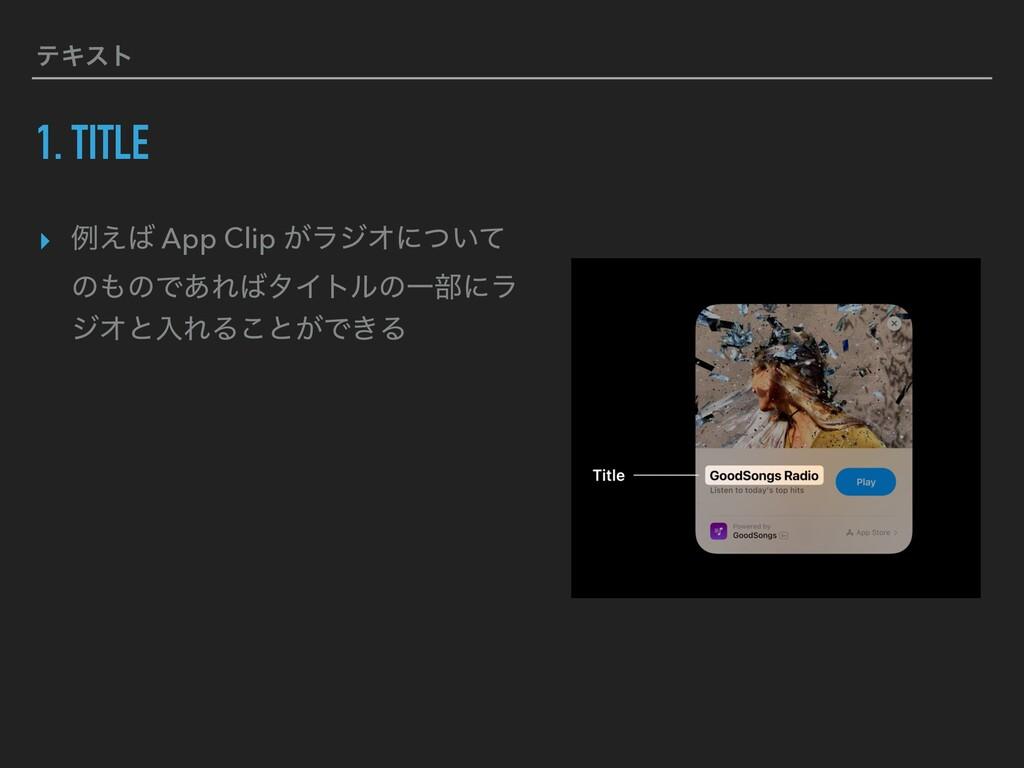 ςΩετ 1. TITLE ▸ ྫ͑ App Clip ͕ϥδΦʹ͍ͭͯ ͷͷͰ͋ΕλΠ...