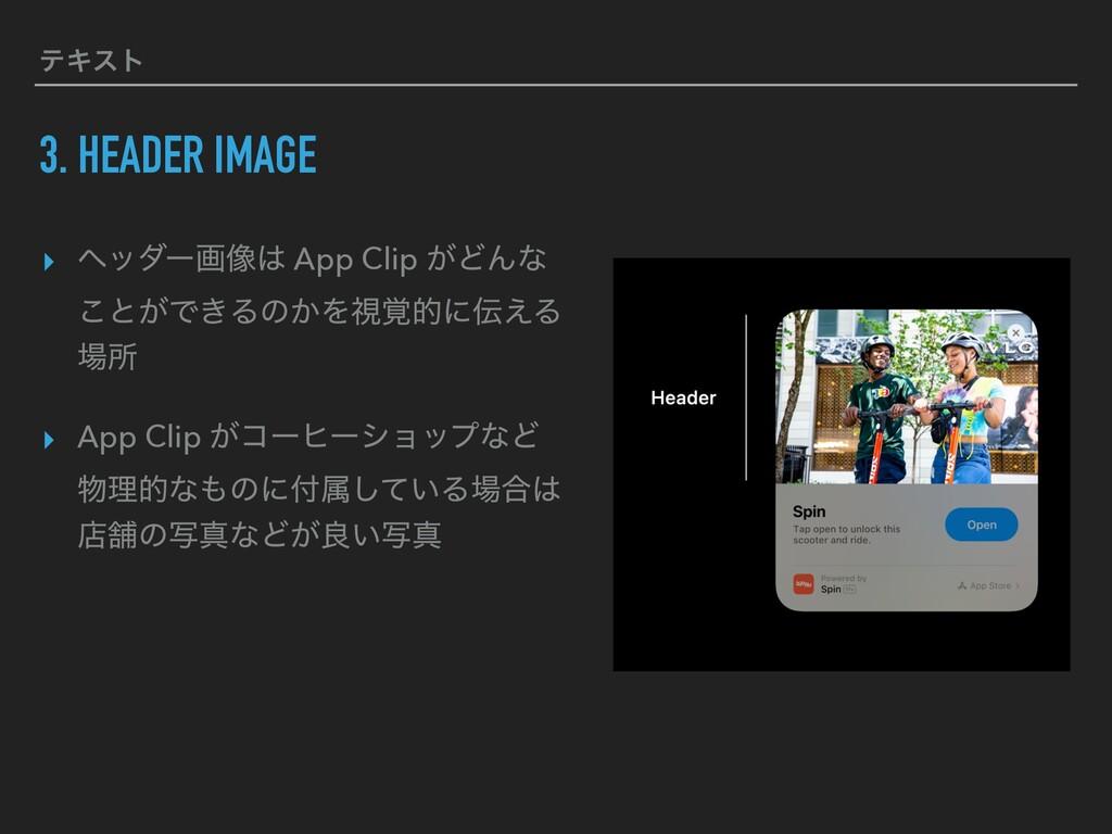 ςΩετ 3. HEADER IMAGE ▸ ϔομʔը૾ App Clip ͕ͲΜͳ ͜ͱ...