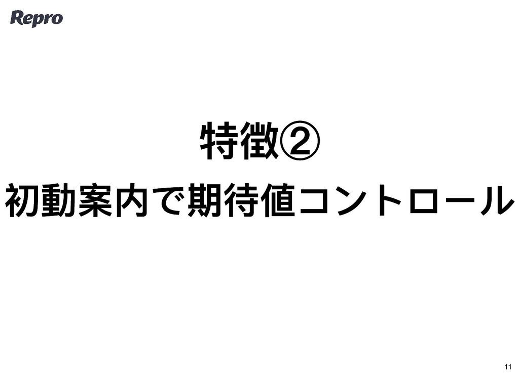 特徴② 特徴② 初動案内で期待値コントロール 初動案内で期待値コントロール 11