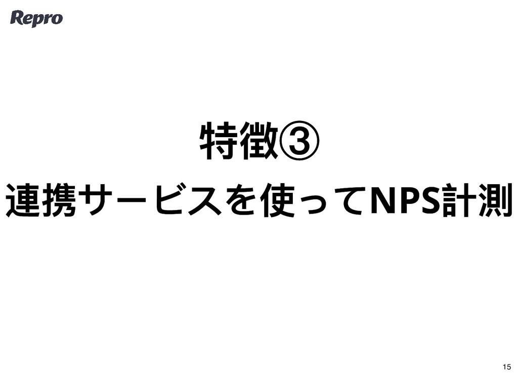 特徴③ 特徴③ 連携サービスを使ってNPS 計測 連携サービスを使ってNPS 計測 15