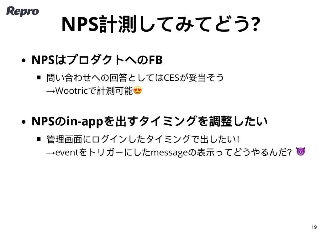 NPS 計測してみてどう? NPS 計測してみてどう? NPS はプロダクトへのFB NPS ...