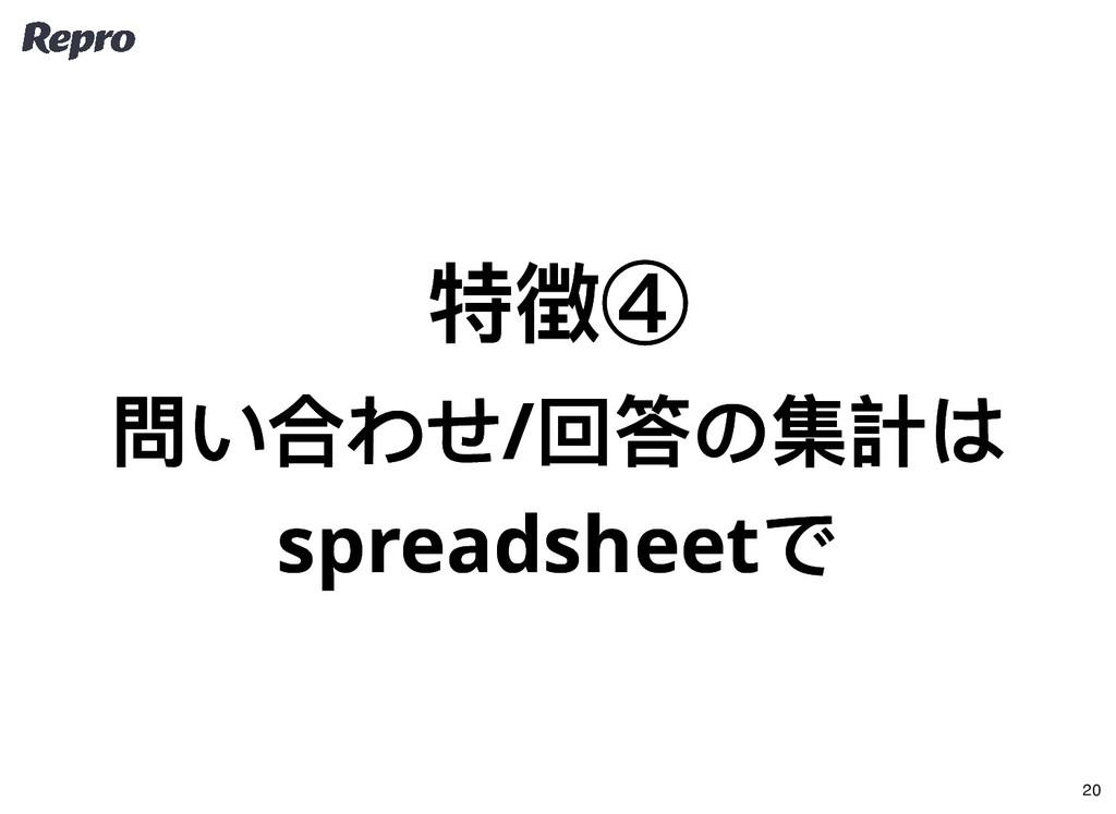 特徴④ 特徴④ 問い合わせ/ 回答の集計は 問い合わせ/ 回答の集計は spreadsheet...