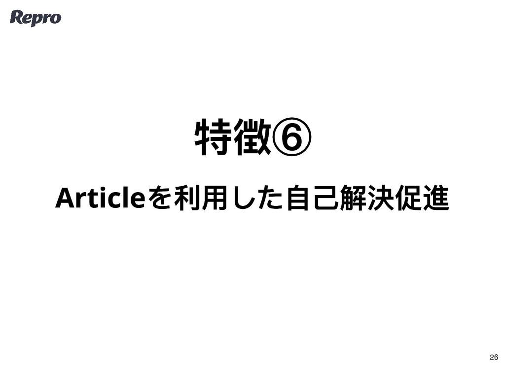 特徴⑥ 特徴⑥ Article を利用した自己解決促進 Article を利用した自己解決促進...