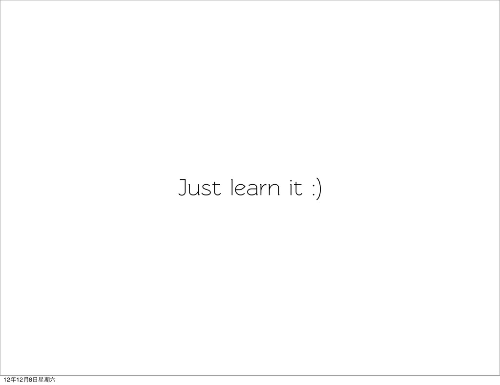 Just learn it :) 12年12月8日星期六