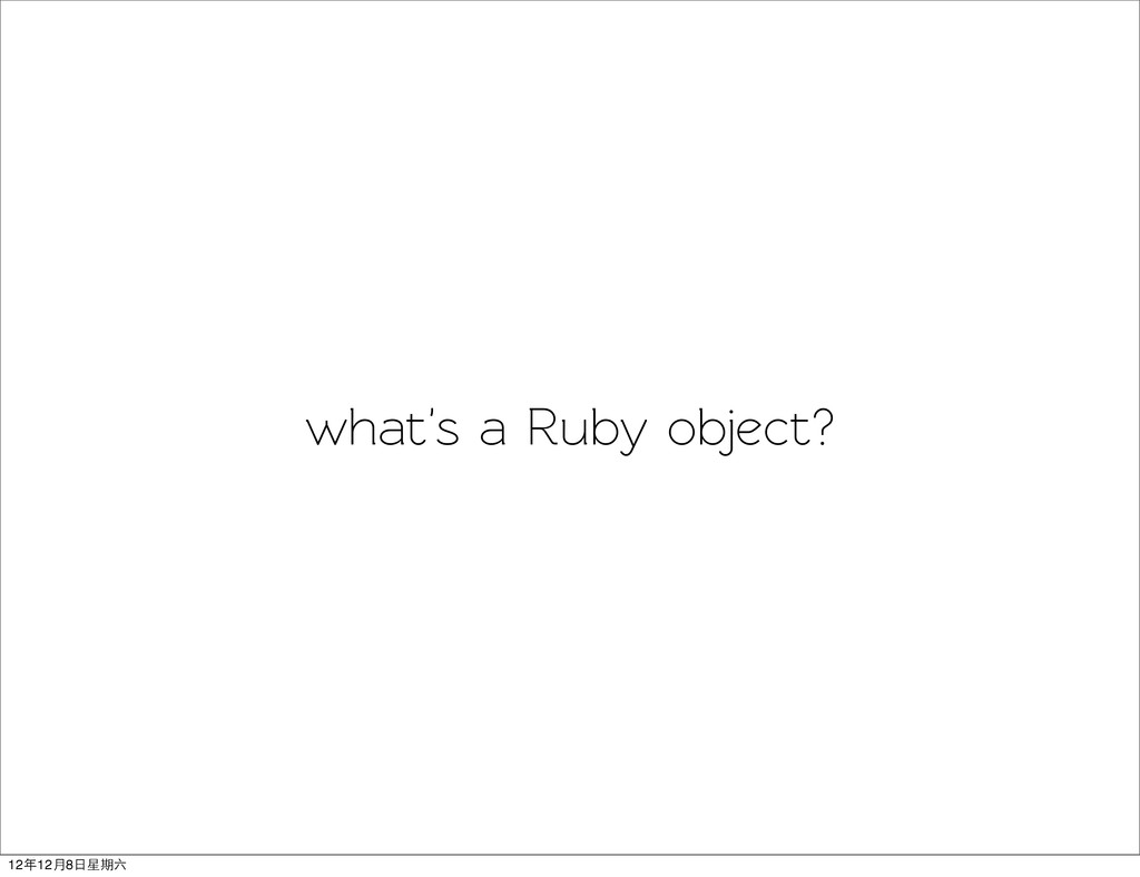 what's a Ruby object? 12年12月8日星期六