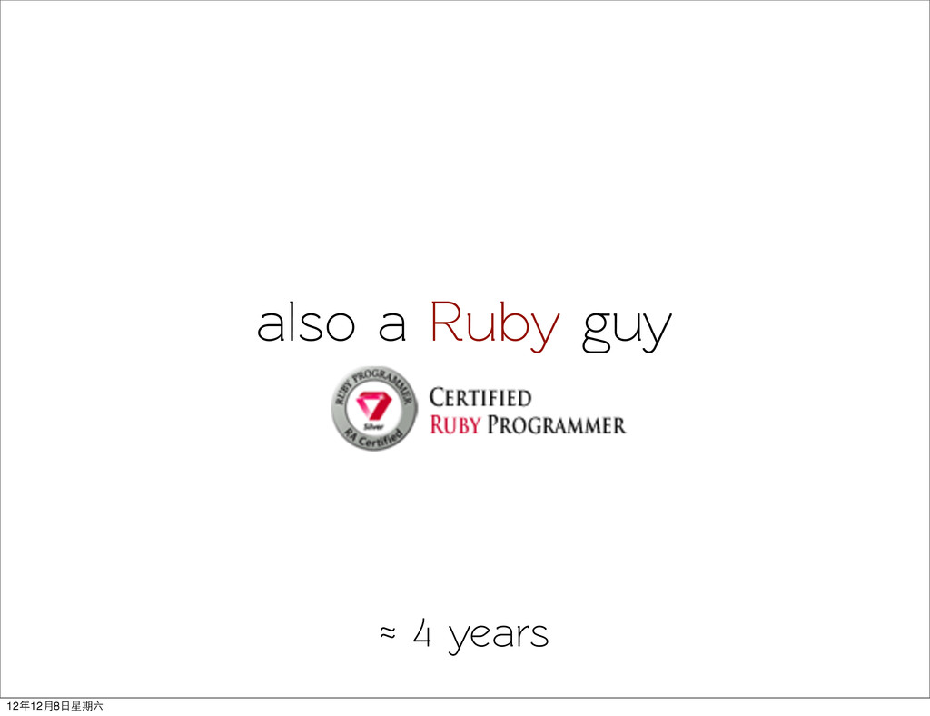 also a Ruby guy ≈ 4 years 12年12月8日星期六