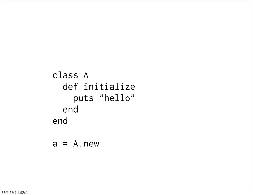 "class A def initialize puts ""hello"" end end a =..."