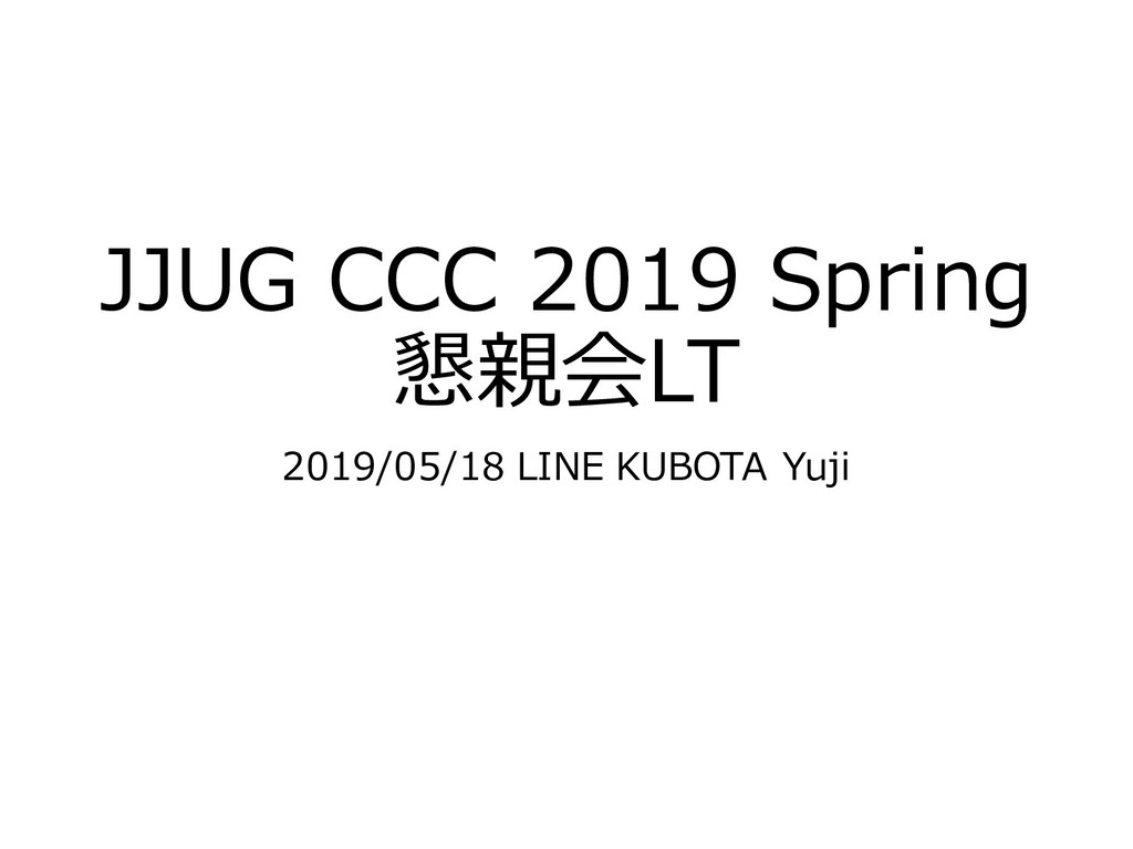 JJUG CCC 2019 Spring 懇親会LT 2019/05/18 LINE KUBO...