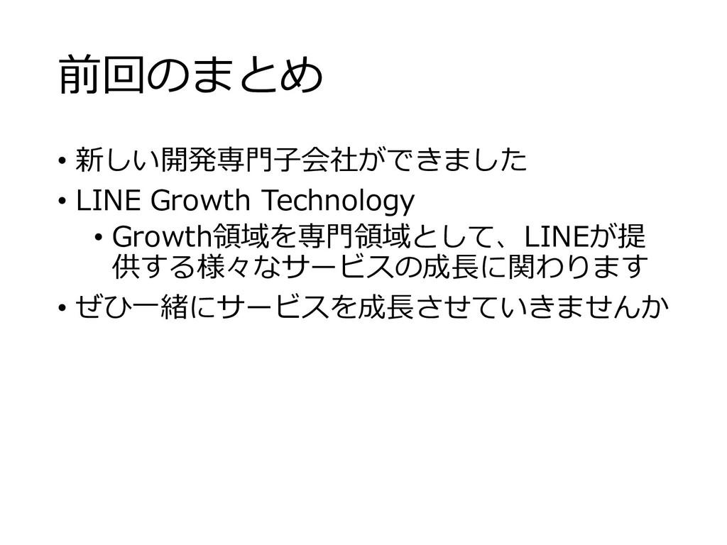 前回のまとめ • 新しい開発専⾨⼦会社ができました • LINE Growth Technol...