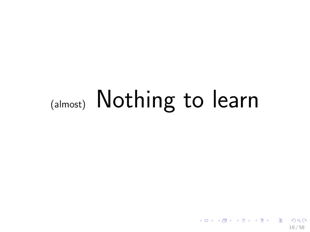 (almost) Nothing to learn 16 / 58
